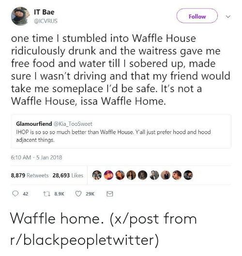 Bae, Blackpeopletwitter, and Driving: IT Bae  @ICVRUS  Follow  one time I stumbled into Waffle House  ridiculously drunk and the waitress gave me  free food and water till I sobered up, made  sure I wasn't driving and that my friend would  take me someplace I'd be safe. It's not a  Waffle House, issa Waffle Home.  Glamourfiend @Kia TooSweet  IHOP is so so so much better than Waffle House. Yall just prefer hood and hood  aajacent things  6:10 AM- 5 Jan 2018  8,879 Retweets 28,693 Likes Waffle home. (x/post from r/blackpeopletwitter)
