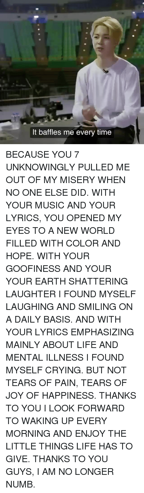 Crying, Life, and Music: It baffles me every time BECAUSE YOU 7 UNKNOWINGLY PULLED ME OUT OF MY MISERY WHEN NO ONE ELSE DID. WITH YOUR MUSIC AND YOUR LYRICS, YOU OPENED MY EYES TO A NEW WORLD FILLED WITH COLOR AND HOPE. WITH YOUR GOOFINESS AND YOUR YOUR EARTH SHATTERING LAUGHTER I FOUND MYSELF LAUGHING AND SMILING ON A DAILY BASIS. AND WITH YOUR LYRICS EMPHASIZING MAINLY ABOUT LIFE AND MENTAL ILLNESS I FOUND MYSELF CRYING. BUT NOT TEARS OF PAIN, TEARS OF JOY OF HAPPINESS. THANKS TO YOU I LOOK FORWARD TO WAKING UP EVERY MORNING AND ENJOY THE LITTLE THINGS LIFE HAS TO GIVE. THANKS TO YOU GUYS, I AM NO LONGER NUMB.