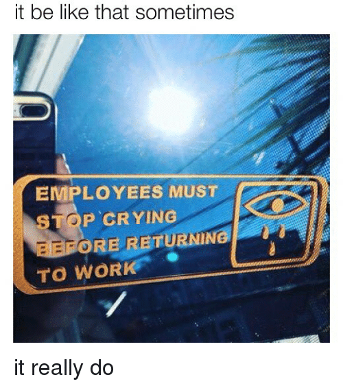 Be Like, Crying, and Memes: it be like that sometimes  EMPLOYEES MUST  STOP CRYING  TO WORK  ORE RETURNING it really do