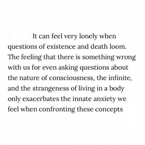 consciousness: It can feel very lonely when  questions of existence and death loom.  The feeling that there is something wrong  with us for even asking questions about  the nature of consciousness, the infinite,  and the strangeness of living in a body  only exacerbates the innate anxiety  feel when confronting these concepts