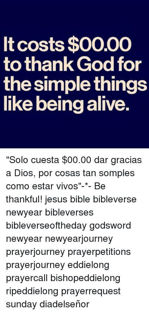 "Newyears: It costs $0000  to thank God for  the Simple things  like being alive. ""Solo cuesta $00.00 dar gracias a Dios, por cosas tan somples como estar vivos""-*- Be thankful! jesus bible bibleverse newyear bibleverses bibleverseoftheday godsword newyear newyearjourney prayerjourney prayerpetitions prayerjourney eddielong prayercall bishopeddielong ripeddielong prayerrequest sunday diadelseñor"