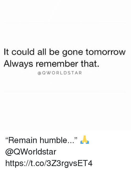"Humble, Tomorrow, and Gone: It could all be gone tomorrow  Always remember that  @QWORLDSTAR ""Remain humble..."" 🙏 @QWorldstar https://t.co/3Z3rgvsET4"