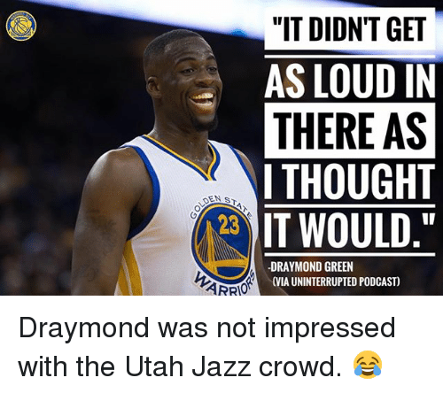 "Basketball, Draymond Green, and Golden State Warriors: ""IT DIDNT GET  AS LOUD IN  THERE AS  I THOUGHT  DEN ST  IT WOULD  23  DRAYMOND GREEN  (VIA UNINTERRUPTED PODCAST)  ARRO Draymond was not impressed with the Utah Jazz crowd. 😂"
