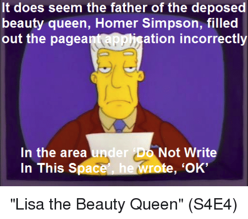 "deposed: It does seem the father of the deposed  beauty queen, Homer Simpson, filled  out the pagea  ation incorrectly  In the area und  In This Space  er Do Not Write  te, 'OK' ""Lisa the Beauty Queen""  (S4E4)"
