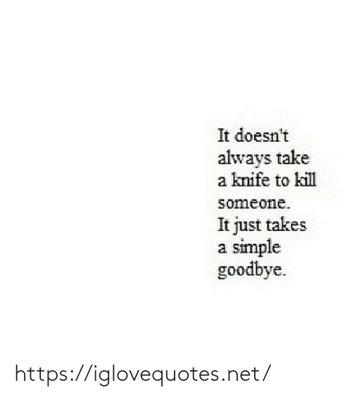 It Just: It doesn't  always take  a knife to kill  someone.  It just takes  a simple  goodbye. https://iglovequotes.net/