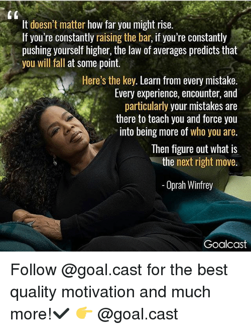 Oprah Winfrey: It doesn't matter how far you might rise.  If you're constantly raising the bar, if you're constantly  pushing yourself higher, the law of averages predicts that  you will fall at some point.  Here's the key. Learn from every mistake.  Every experience, encounter, and  particularly your mistakes are  there to teach you and force you  into being more of who you are.  Then figure out what is  the next right move.  Oprah Winfrey  Goalcast Follow @goal.cast for the best quality motivation and much more!✔️ 👉 @goal.cast