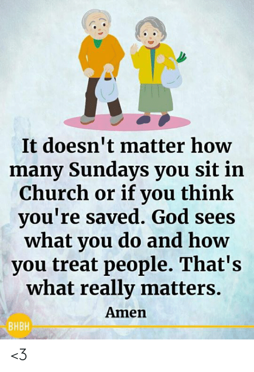 Doesnt Matter: It doesn't matter how  many Sundays you sit in  Church or if you think  you're saved. God sees  what you do and how  you treat people. That's  what really matters.  Amen  ВНВН <3