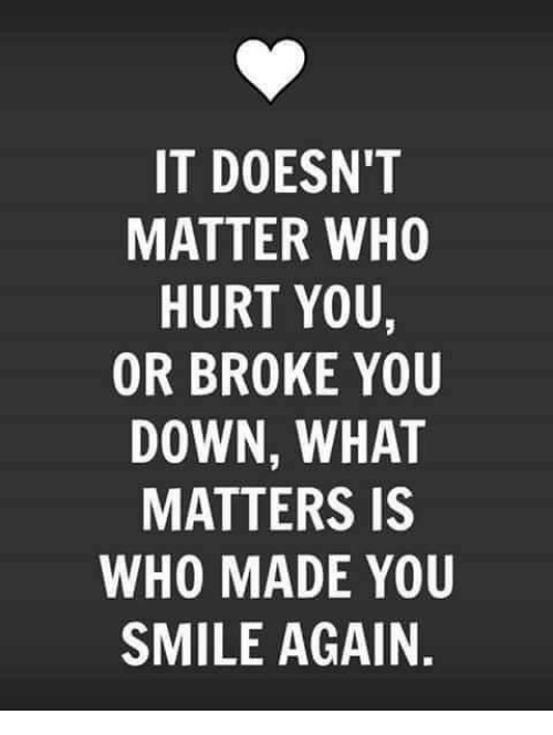 Hurtfully: IT DOESN'T  MATTER WHO  HURT YOU,  OR BROKE YOU  DOWN, WHAT  MATTERS IS  WHO MADE YOU  SMILE AGAIN