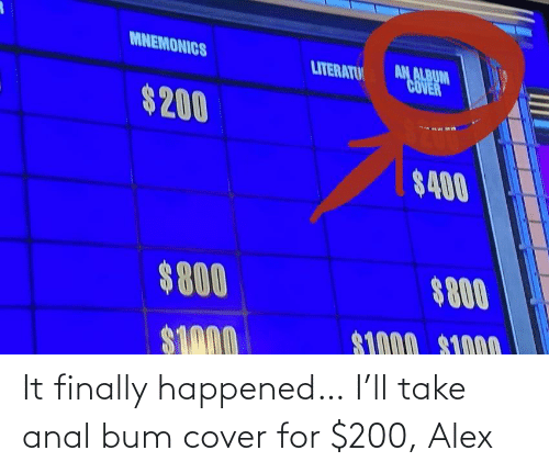 for: It finally happened… I'll take anal bum cover for $200, Alex