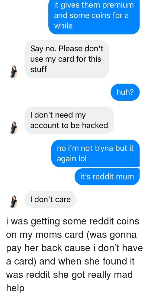 Huh, Lol, and Moms: it gives them premium  and some coins for a  while  Say no. Please don't  use my card for this  stuff  huh?  I don't need my  account to be hacked  no i'm not tryna but it  again lol  it's reddit mum  I don't care