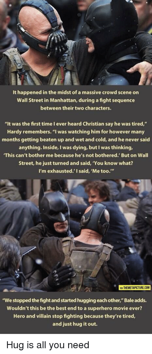 """not bothered: It happened in the midst of a massive crowd scene on  Wall Street in Manhattan, during a fight sequence  between their two characters.  """"It was the first time I ever heard Christian say he was tired,""""  Hardy remembers. """"I was watching him for however many  months getting beaten up and wet and cold, and he never said  anything. Inside, I was dying, but I was thinking,  This can't bother me because he's not bothered. But on Wall  Street, he just turned and said, 'You know what?  I'm exhausted.' I said, 'Me too.""""  2  ATHEMETAPICTURE COM  """"We stopped the fight and started hugging each other,"""" Bale adds.  Wouldn't this be the best end to a superhero movie ever?  Hero and villain stop fighting because they're tired,  and just hug it out. <p>Hug is all you need</p>"""