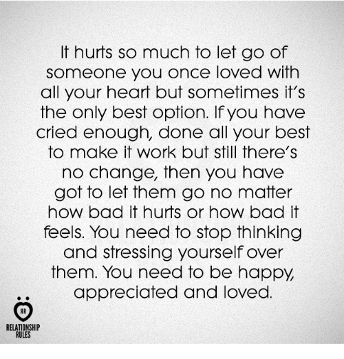 Lovedating: It hurts so much to let go of  someone you once loved with  all your heart but sometimes it's  the only best option. If you have  cried enough, done all your best  to make it work but still there's  no change, then you have  got to let them go no matter  how bad it hurts or how bad it  feels. You need to stop thinking  and stressing yourself over  them. You need to be happy  appreciated and loved  AR  RELATIONSHIP  RULES