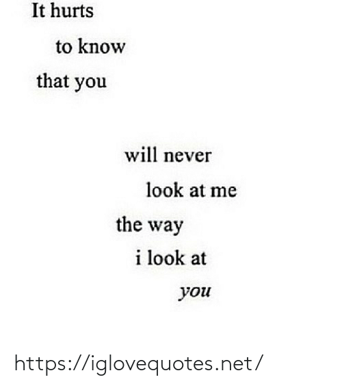 the way: It hurts  to know  that you  will never  look at me  the way  i look at  you https://iglovequotes.net/