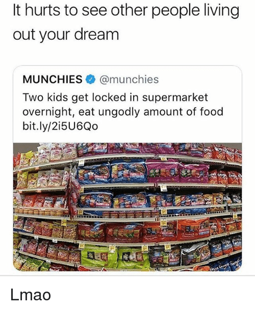 see-other-people: It hurts to see other people living  out your dream  MUNCHIES @munchies  Two kids get locked in supermarket  overnight, eat ungodly amount of food  bit.ly/2i5U6Qo Lmao