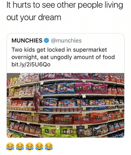 see-other-people: It hurts to see other people living  out your dream  MUNCHIES @munchies  Two kids get locked in supermarket  overnight, eat ungodly amount of food  bit.ly/2i5U6Qo 😂😂😂😂😂