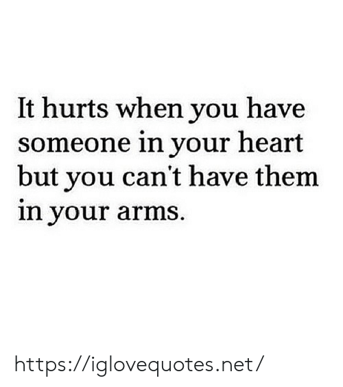 Heart, Arms, and Net: It hurts when you have  someone in your heart  but you can't have them  in your arms https://iglovequotes.net/