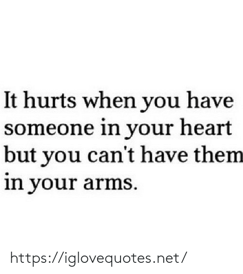 arms: It hurts when you have  someone in your heart  but you can't have them  in your arms. https://iglovequotes.net/