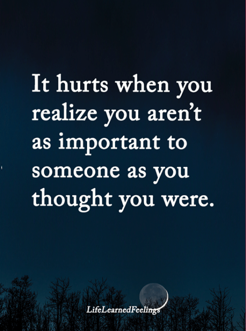 Memes, Thought, and 🤖: It hurts when you  realize you aren't  as important to  someone as you  thought you were.  LifeLearnedFeelings