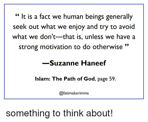 "Islam: "" It is a fact we human beings generally  seek out what we enjoy and try to avoid  what we don't-that is, unless we have a  strong motivation to do otherwise""  -Suzanne Haneef  Islam: The Path of God, page 59  @fatimakarimms something to think about!"