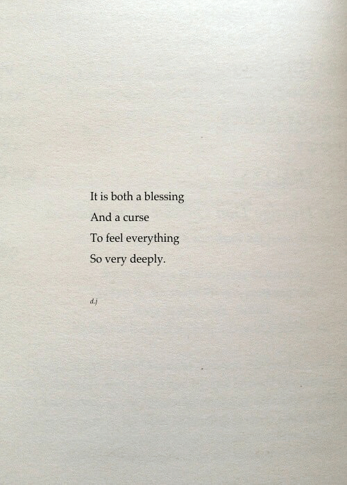Feel, Everything, and Curse: It is both a blessing  And a curse  To feel everything  So very deeply.  d.j