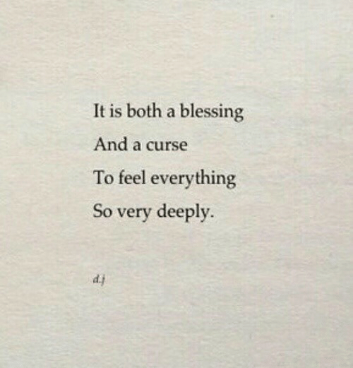 blessing: It is both a blessing  And a curse  To feel everything  So very deeply.  d.j