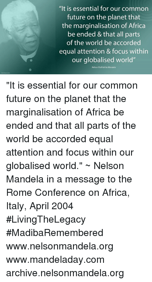 """confer: """"It is essential for our common  future on the planet that  the marginalisation of Africa  be ended &that all parts  of the world be accorded  equal attention & focus within  our globalised world""""  Nelson Rolihlahla Mandela """"It is essential for our common future on the planet that the marginalisation of Africa be ended and that all parts of the world be accorded equal attention and focus within our globalised world."""" ~ Nelson Mandela in a message to the Rome Conference on Africa, Italy, April 2004 #LivingTheLegacy #MadibaRemembered   www.nelsonmandela.org www.mandeladay.com archive.nelsonmandela.org"""