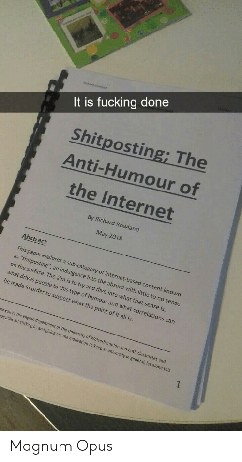 """Being Alone, Fucking, and Internet: It is fucking done  Shitposting; The  Anti-Humour of  the Internet  By Richard Rowland  May 2018  Abstract  This paper explores a sub-category of internet-based content known  as """"shitposting"""", an indulgence into the absurd with little to no sense  on the surface. The aim is to try and dive into what that sense is  what drives people to this type of humour and what correl  be made in order to suspect what the point of it all is  ations can  nk you to the English dep  ds alike for sticking b  artment of The University of Wolverhampton and  y and giving me the motiv  both classmates and  ation to keep at university in general, let alone this Magnum Opus"""