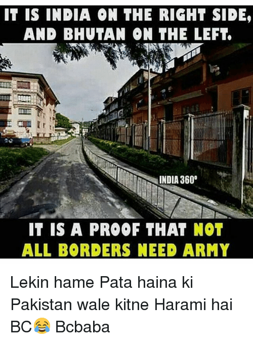 pata: IT IS INDIA ON THE RIGHT SIDE,  AND BHUTAN ON THE LEFT.  INDIA 360°  IT IS A PROOF THAT NOT  ALL BORDERS NEED ARMY Lekin hame Pata haina ki Pakistan wale kitne Harami hai BC😂 Bcbaba