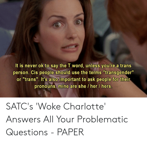 "Transgender, Charlotte, and Word: It is never ok to say the T word, unless you're a trans  person. Cis people should use the terms ""transgender""  or ""trans"". It's also important to ask people for their  pronouns, mine are she/ her / hers. SATC's 'Woke Charlotte' Answers All Your Problematic Questions - PAPER"