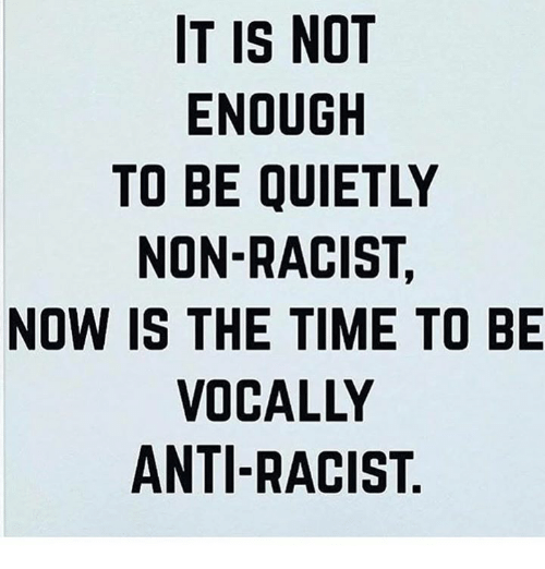 Time, Racist, and Anti: IT IS NOT  ENOUGH  TO BE QUIETLY  NON-RACIST,  NOW IS THE TIME TO BE  VOCALLY  ANTI-RACIST