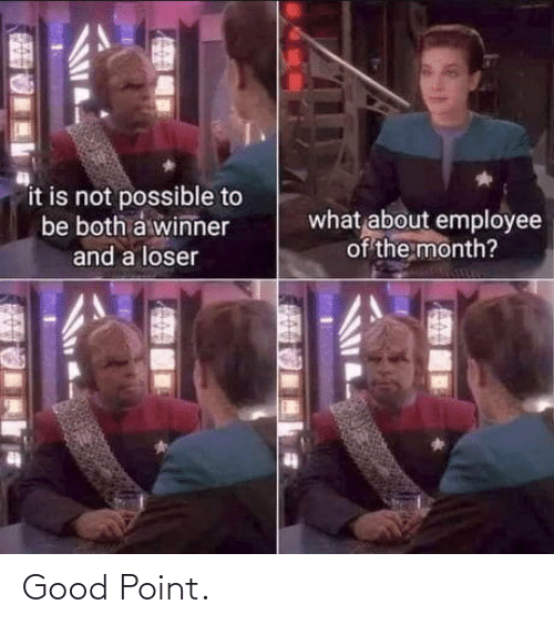 Not Possible: it is not possible to  be both a winner  what about employee  of the month?  and a loser Good Point.
