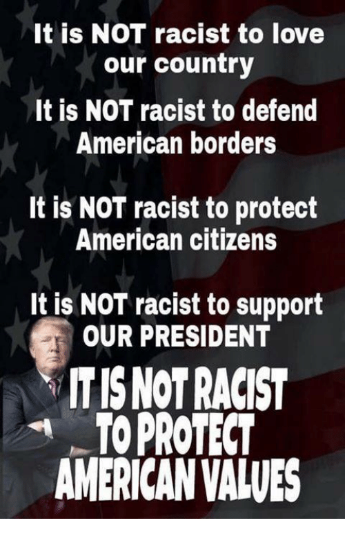 Love, American, and Racist: It is NOT racist to love  our country  It is NOT racist to defend  American borders  It is NOT racist to protect  American citizens  It is NOT racist to support  OUR PRESIDENT  ITIS NOTRACIST  OPROTECT  AMERICAN VALVES
