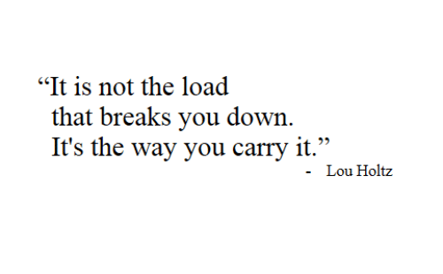 "Lou: ""It is not the load  that breaks you down  It's the way you carry it.""  Lou Holtz"