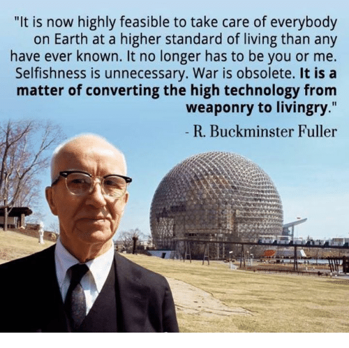 """Selfishness: """"It is now highly feasible to take care of everybody  on Earth at a higher standard of living than any  have ever known. It no longer has to be you or me.  Selfishness is unnecessary. War is obsolete. It is a  matter of converting the high technology from  weaponry to livingry.""""  R. Buckminster Fuller"""