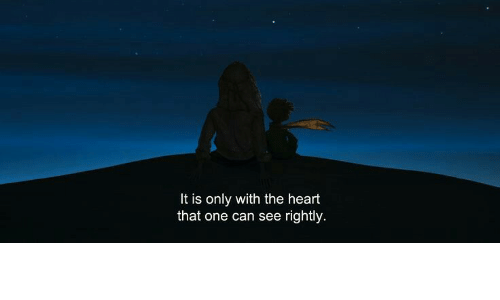 Rightly: It is only with the heart  that one can see rightly
