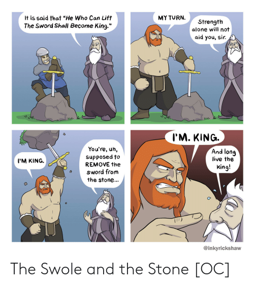 """swole: It is said that """"He Who Can Lift  The Sword Shall Become King.""""  MY TURN.  Strength  alone will not  aid you, sir.  Na.  I'M. KING.  You're, uh,  supposed to/  And lonq  live the  King!  I'M KING.  REMOVE the  sword from  the stone...  @inkyrickshaw The Swole and the Stone [OC]"""