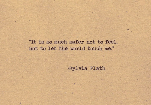 """World, Sylvia Plath, and Touch: """"It is so much safer not to feel,  not to let the world touch me.""""  -Sylvia Plath"""