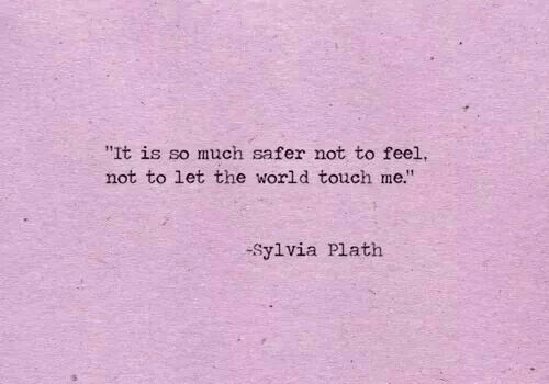"""World, Sylvia Plath, and Touch: """"It is so much safer not to feel  not to let the world touch me""""  -Sylvia Plath"""