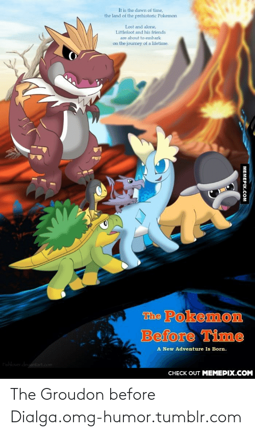 littlefoot: It is the dawn of time,  the land of the prehistoric Pokemon  Lost and alone,  Littlefoot and his friends  are about to embark  on the journey of a lifetime.  The Pokemon  Before Time  A New Adventure Is Born.  Fishlover deviantart.com  CНЕCK OUT MЕМЕРIХ.COM  MEMEPIX.COM The Groudon before Dialga.omg-humor.tumblr.com