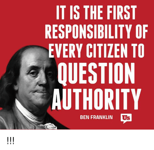 Ben Franklin: IT IS THE FIRST  RESPONSIBILITY OF  EVERY CITIZEN TO  QUESTION  AUTHORITY  BEN FRANKLIN  I !!!