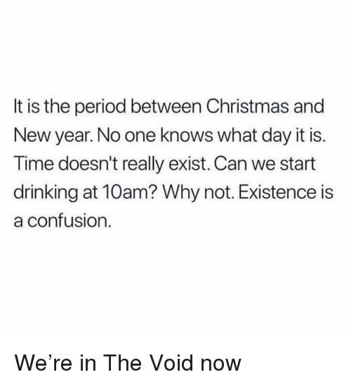 Christmas, Drinking, and Memes: It is the period between Christmas and  New year. No one knows what day it is.  Time doesn't really exist. Can we start  drinking at 10am? Why not. Existence is  a contusion We're in The Void now