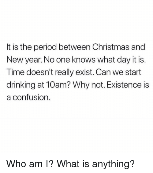 Christmas, Drinking, and New Year's: It is the period between Christmas and  New year. No one knows what day it is.  Time doesn't really exist. Can we start  drinking at 10am? Why not. Existence is  a confusion Who am I? What is anything?