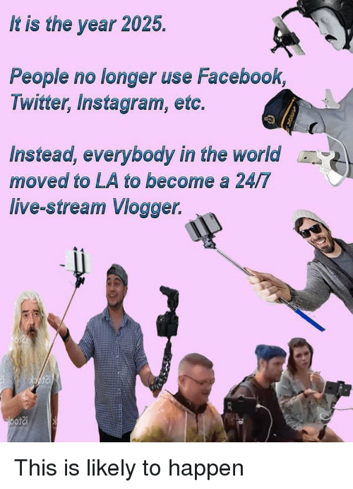 vlogger: It is the year 2025.  People no longer use Facebook,  Twitter, Instagram, etc.  Instead, everybody in the world  moved to LA to become a 24/7  live-stream Vlogger. This is likely to happen