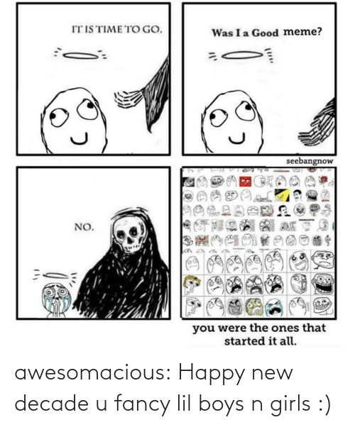 It All: IT IS TIME TO GO.  Was I a Good meme?  seebangnow  NO.  you were the ones that  started it all. awesomacious:  Happy new decade u fancy lil boys n girls :)