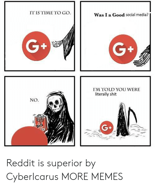 G G: IT IS TIME TO GO.  Was I a Good social media?  G+  G+  I'M TOLD YOU WERE  literally shit  NO Reddit is superior by CyberIcarus MORE MEMES