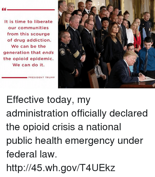 Http, Time, and Today: It is time to liberate  our communities  from this scourge  of drug addiction.  We can be the  generation that ends  the opioid epidemic.  We can do it.  PRESIDENT TRUMP Effective today, my administration officially declared the opioid crisis a national public health emergency under federal law. http://45.wh.gov/T4UEkz