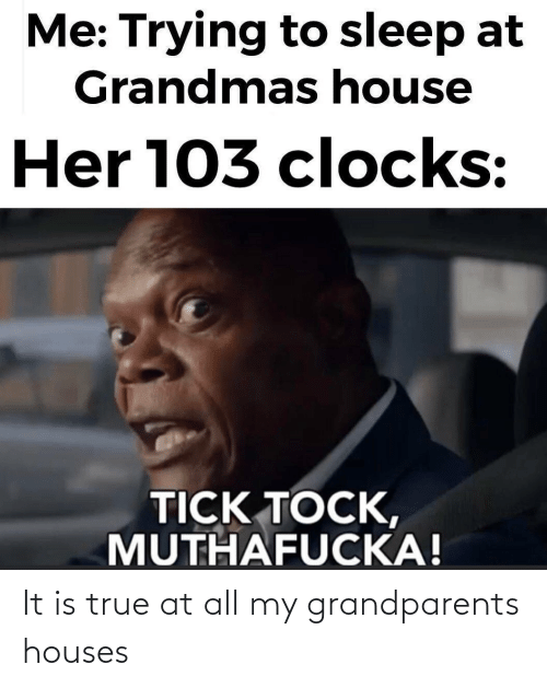It Is: It is true at all my grandparents houses
