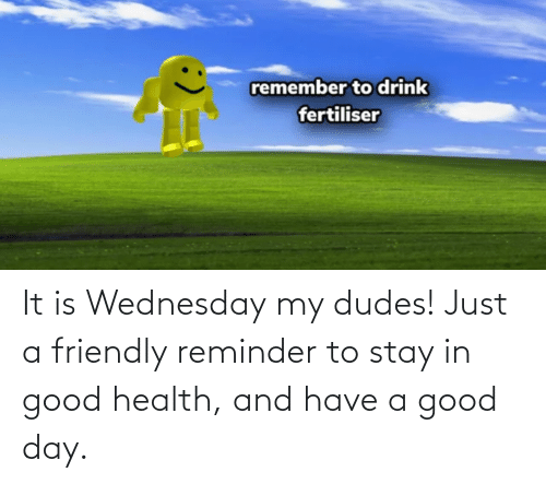 Wednesday: It is Wednesday my dudes! Just a friendly reminder to stay in good health, and have a good day.
