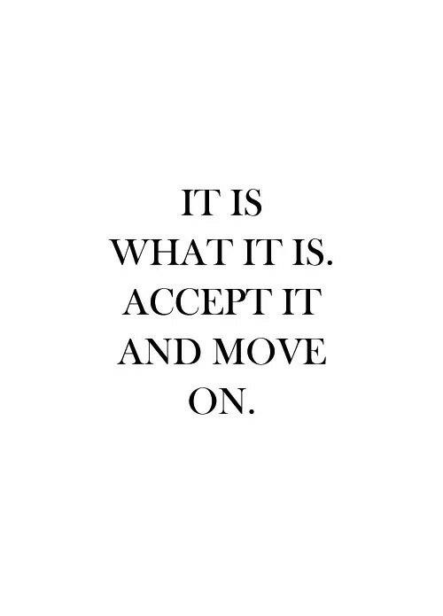 it is what it is: IT IS  WHAT IT IS.  ACCEPT IT  AND MOVE  ON