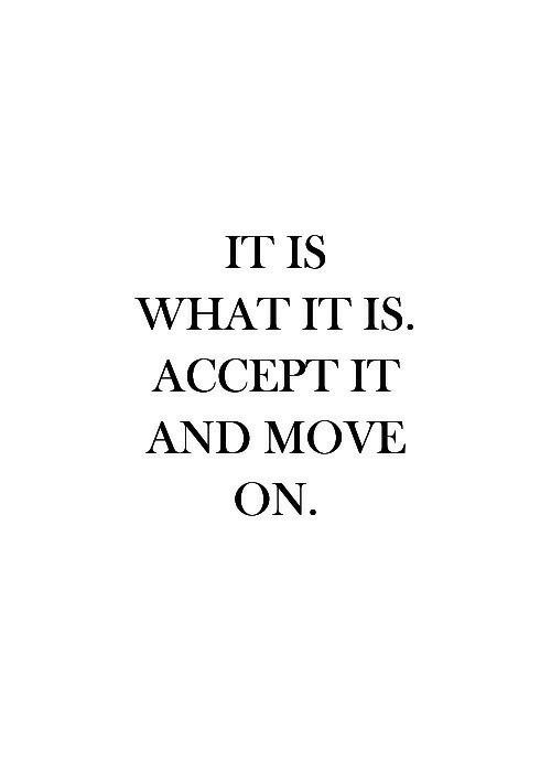 it is what it is: IT IS  WHAT IT IS  ACCEPT IT  AND MOVE  ON